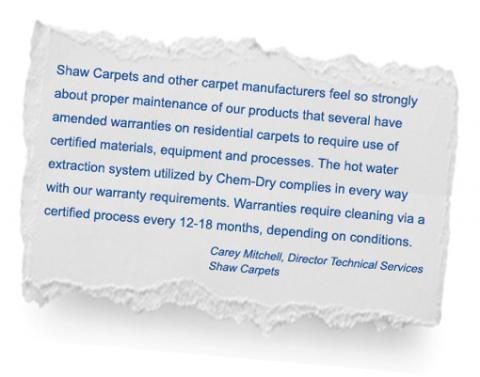Shaw Carpets recommends Chem-Dry Professional Carpet cleaning to comply with warranty requirements.
